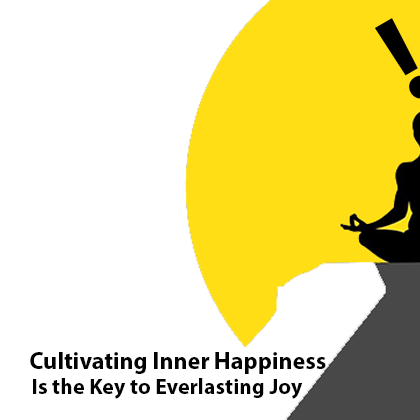 Cultivating Inner Happiness Is the Key to Everlasting Joy